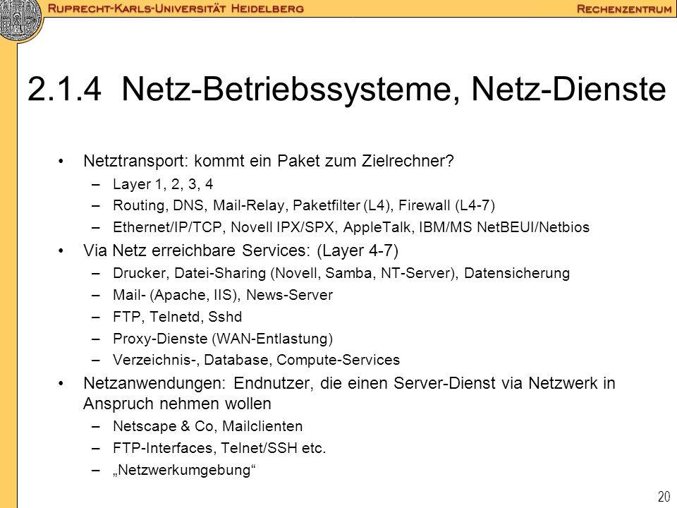 20 2.1.4 Netz-Betriebssysteme, Netz-Dienste Netztransport: kommt ein Paket zum Zielrechner? –Layer 1, 2, 3, 4 –Routing, DNS, Mail-Relay, Paketfilter (