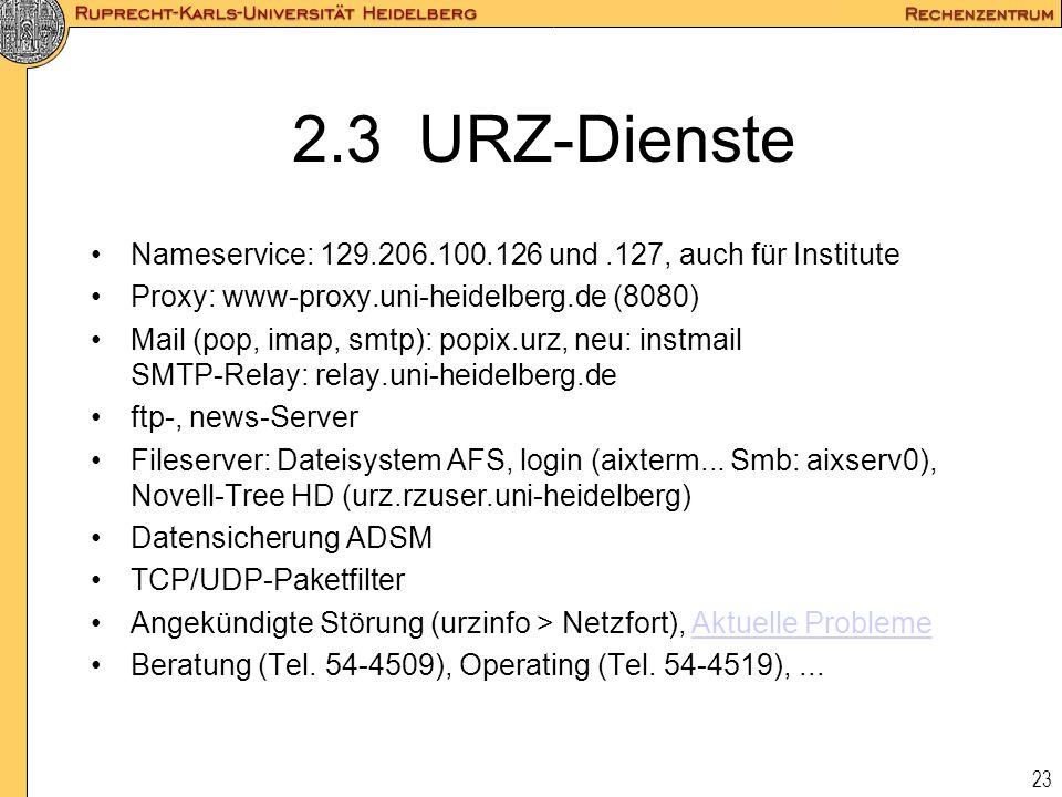 23 2.3 URZ-Dienste Nameservice: 129.206.100.126 und.127, auch für Institute Proxy: www-proxy.uni-heidelberg.de (8080) Mail (pop, imap, smtp): popix.ur