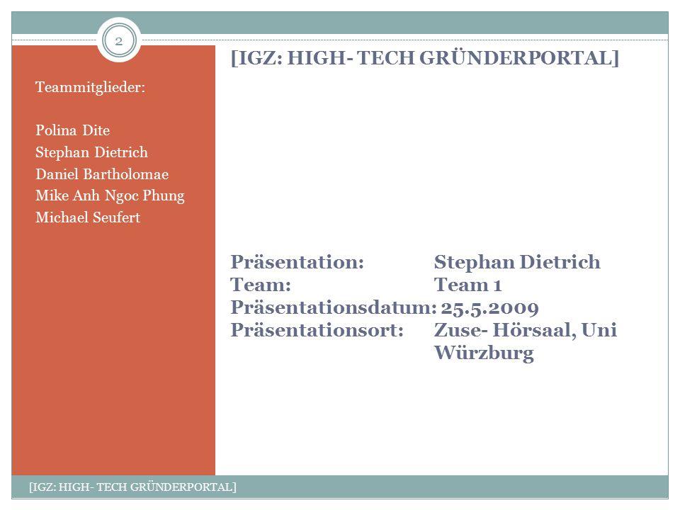 [IGZ: HIGH- TECH GRÜNDERPORTAL] Präsentation: Stephan Dietrich Team:Team 1 Präsentationsdatum: 25.5.2009 Präsentationsort: Zuse- Hörsaal, Uni Würzburg