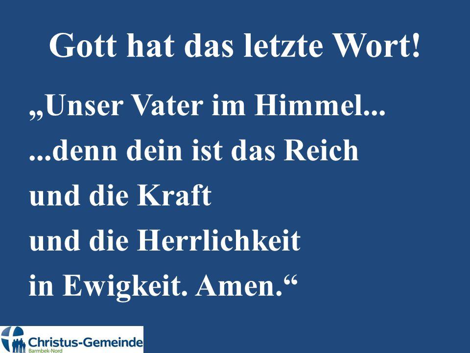 """Gott hat das letzte Wort! """"Unser Vater im Himmel......denn dein ist das Reich und die Kraft und die Herrlichkeit in Ewigkeit. Amen."""""""