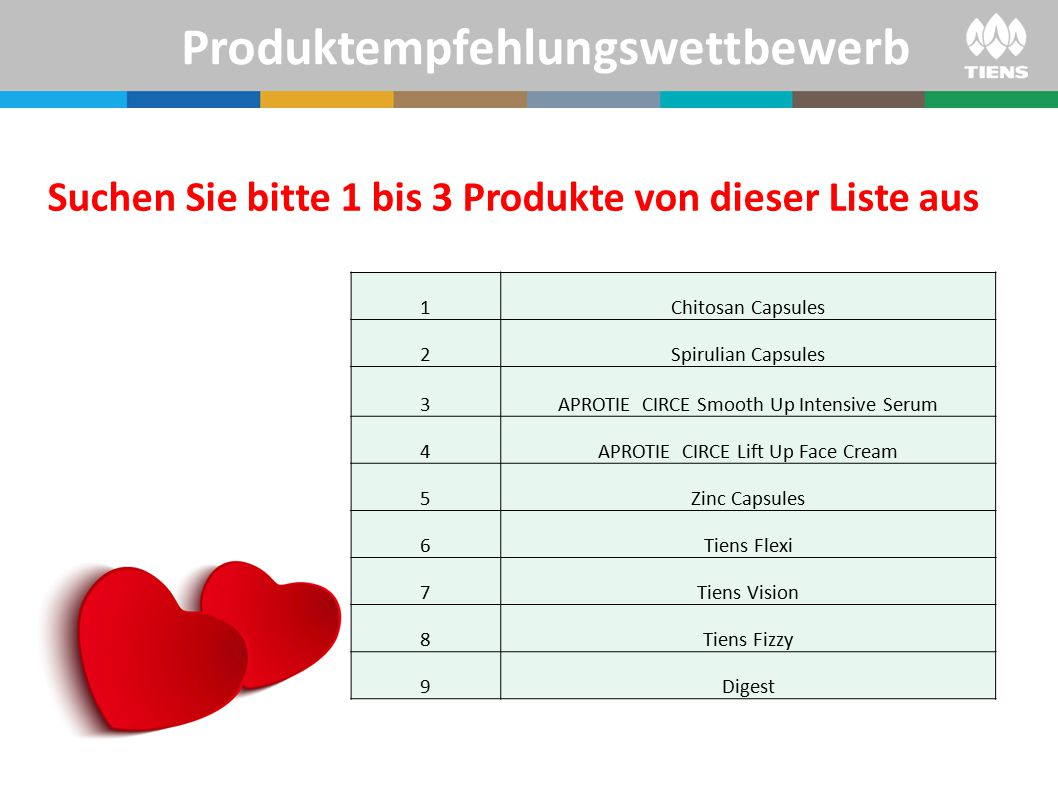 Produktempfehlungswettbewerb Suchen Sie bitte 1 bis 3 Produkte von dieser Liste aus 1Chitosan Capsules 2Spirulian Capsules 3APROTIE CIRCE Smooth Up Intensive Serum 4APROTIE CIRCE Lift Up Face Cream 5Zinc Capsules 6Tiens Flexi 7Tiens Vision 8Tiens Fizzy 9Digest
