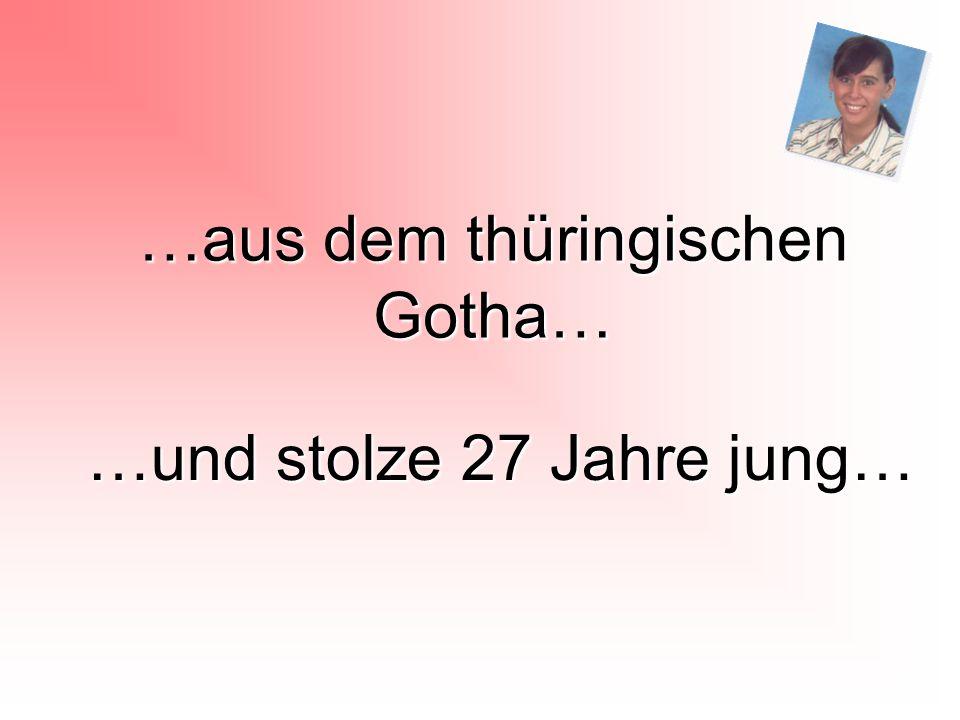 …aus dem thüringischen Gotha… …und stolze 27 Jahre jung…