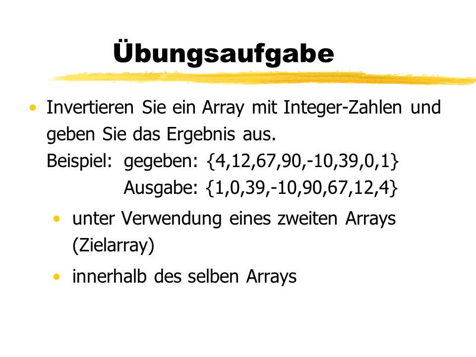 Übungsaufgabe Invertieren Sie ein Array mit Integer-Zahlen und geben Sie das Ergebnis aus. Beispiel:gegeben: {4,12,67,90,-10,39,0,1} Ausgabe: {1,0,39,