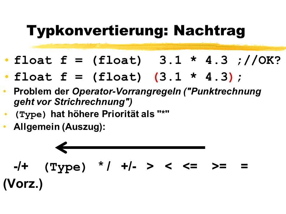 Typkonvertierung: Nachtrag float f = (float) 3.1 * 4.3 ;//OK? float f = (float) (3.1 * 4.3); Problem der Operator-Vorrangregeln (
