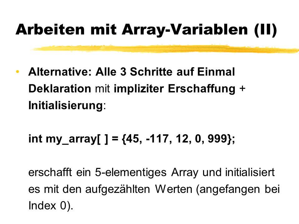 Arbeiten mit Array-Variablen (II) Alternative: Alle 3 Schritte auf Einmal Deklaration mit impliziter Erschaffung + Initialisierung: int my_array[ ] =