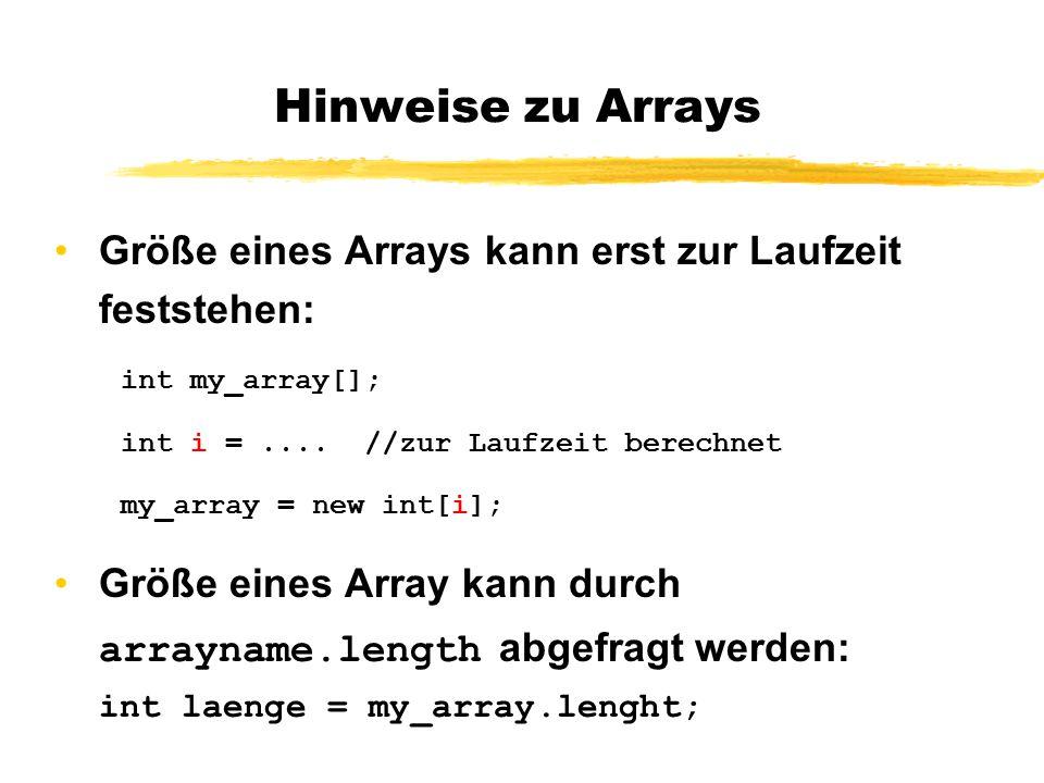 Hinweise zu Arrays Größe eines Arrays kann erst zur Laufzeit feststehen: int my_array[]; int i =.... //zur Laufzeit berechnet my_array = new int[i]; G
