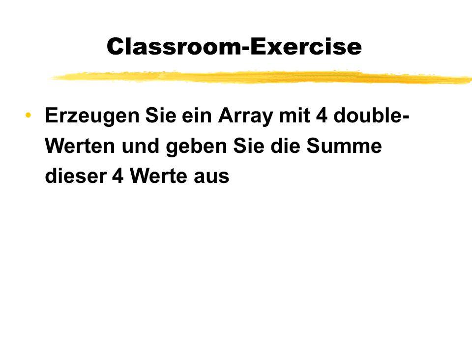 Classroom-Exercise Erzeugen Sie ein Array mit 4 double- Werten und geben Sie die Summe dieser 4 Werte aus