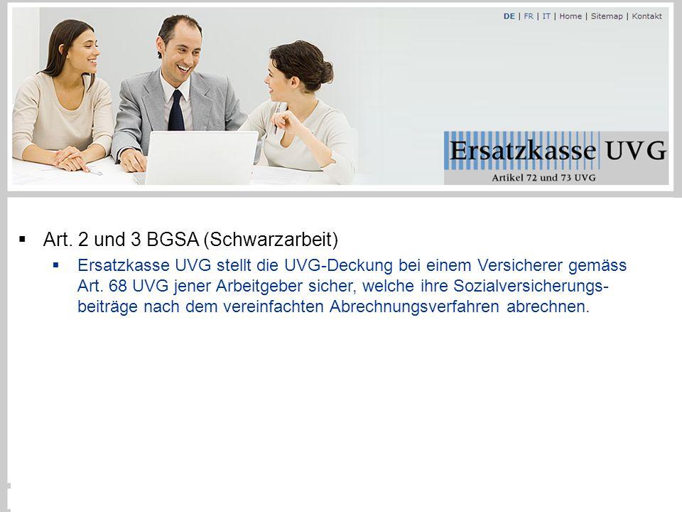  Art. 2 und 3 BGSA (Schwarzarbeit)  Ersatzkasse UVG stellt die UVG-Deckung bei einem Versicherer gemäss Art. 68 UVG jener Arbeitgeber sicher, welche