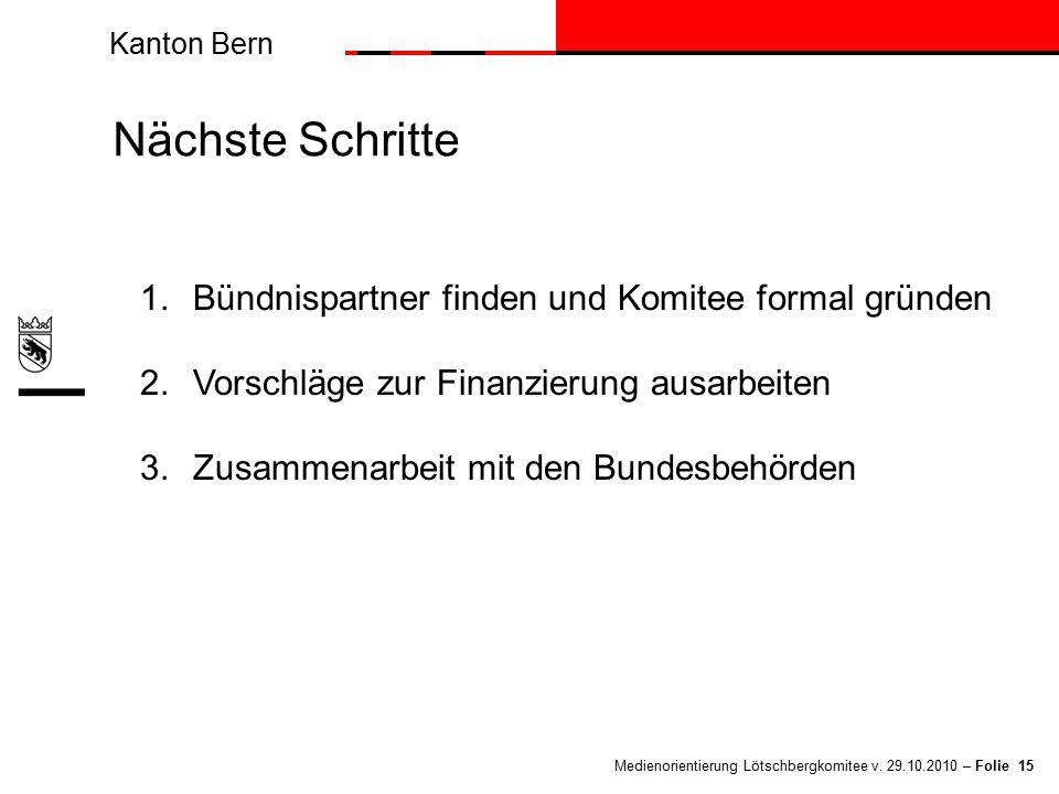 Kanton Bern Medienorientierung Lötschbergkomitee v. 29.10.2010 – Folie 15 Nächste Schritte 1.Bündnispartner finden und Komitee formal gründen 2.Vorsch