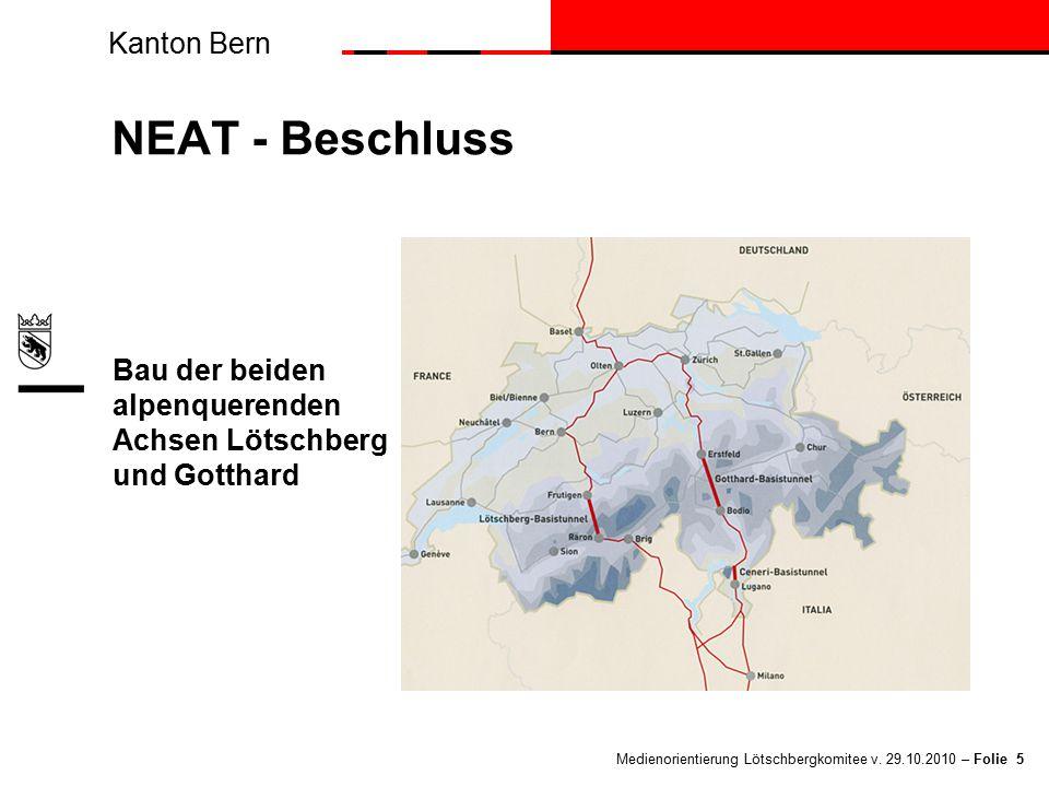 Kanton Bern Medienorientierung Lötschbergkomitee v. 29.10.2010 – Folie 5 NEAT - Beschluss Bau der beiden alpenquerenden Achsen Lötschberg und Gotthard