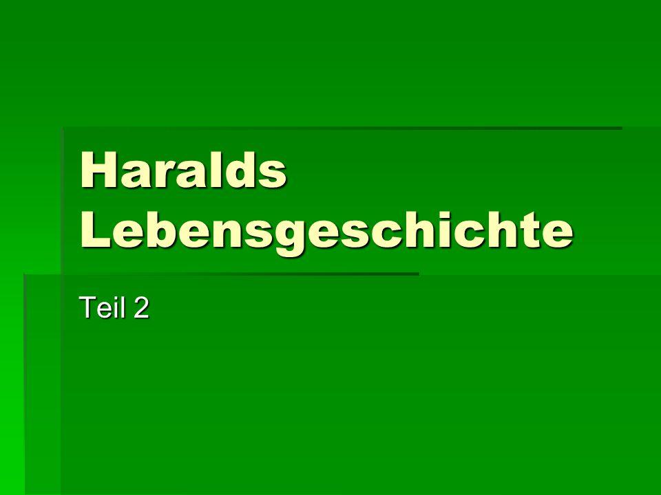 Haralds Lebensgeschichte Teil 2
