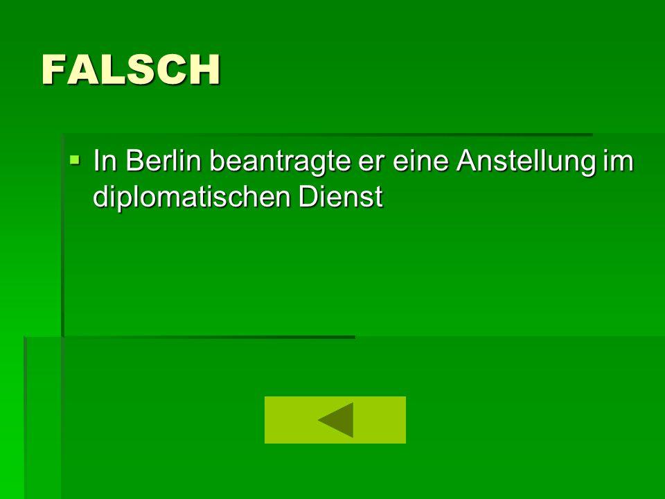 FALSCH  In Berlin beantragte er eine Anstellung im diplomatischen Dienst
