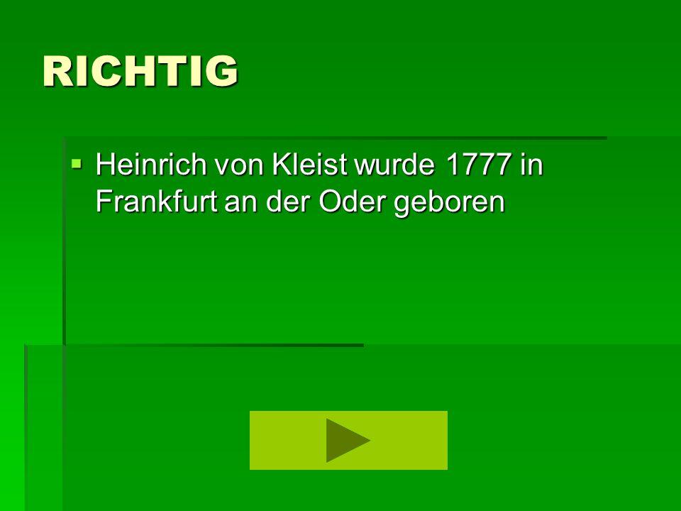 RICHTIG  Heinrich von Kleist wurde 1777 in Frankfurt an der Oder geboren