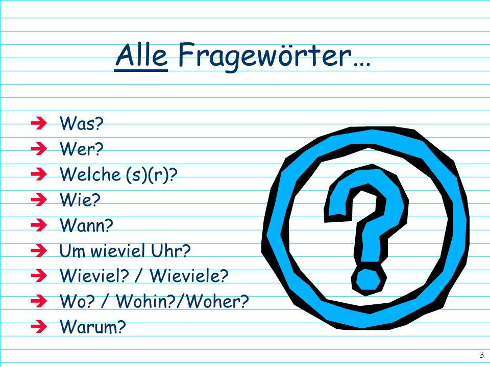 2 Wie geht es dir?How are you? Woher kommst du?Where are you from? Wer ist sie?Who is she? We are already familiar with several words used for asking