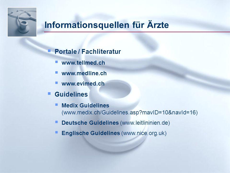 Informationsquellen für Ärzte  Portale / Fachliteratur  www.tellmed.ch  www.medline.ch  www.evimed.ch  Guidelines  Medix Guidelines (www.medix.ch/Guidelines.asp mavID=10&navId=16)  Deutsche Guidelines (www.leitlininien.de)  Englische Guidelines (www.nice.org.uk)