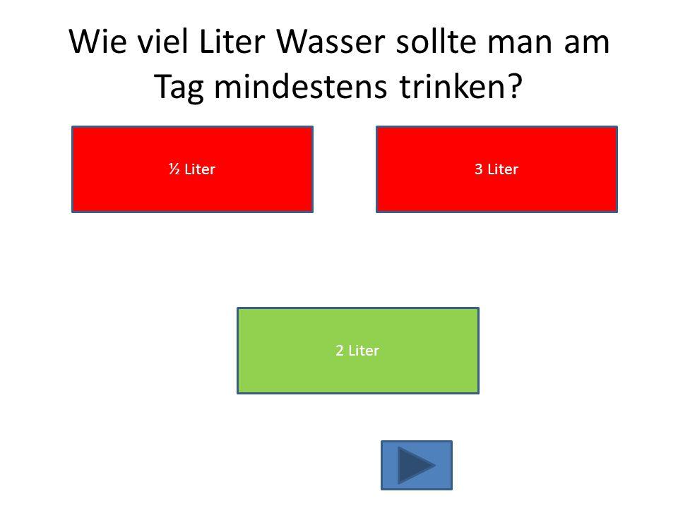 Wie viel Liter Wasser sollte man am Tag mindestens trinken? ½ Liter 2 Liter 3 Liter