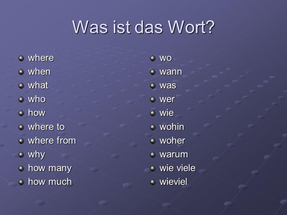 Was ist das Wort? wherewhenwhatwhohow where to where from why how many how much wowannwaswerwiewohinwoherwarum wie viele wieviel