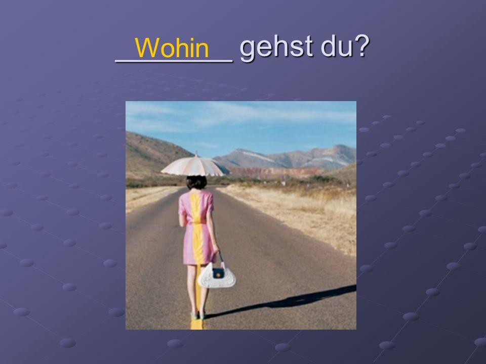 _______ gehst du? Wohin