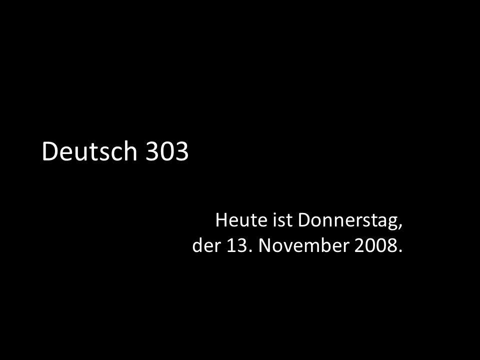 Deutsch 303 Heute ist Donnerstag, der 13. November 2008.