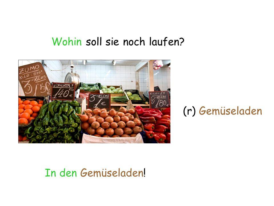 Wohin soll sie noch laufen In den Gemüseladen! (r) Gemüseladen