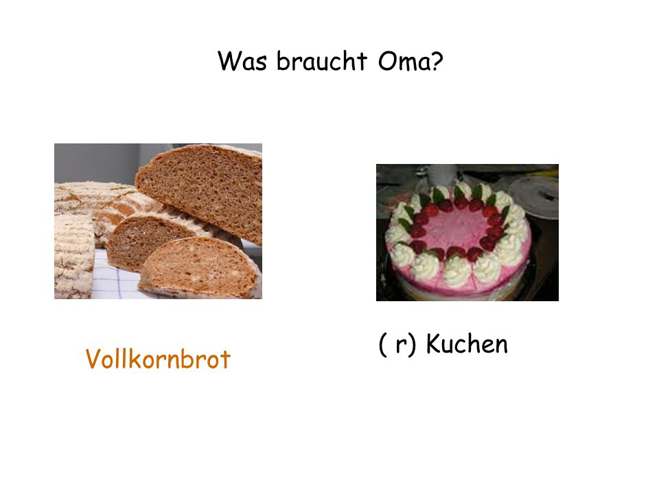 Was braucht Oma? ( r) Kuchen Vollkornbrot