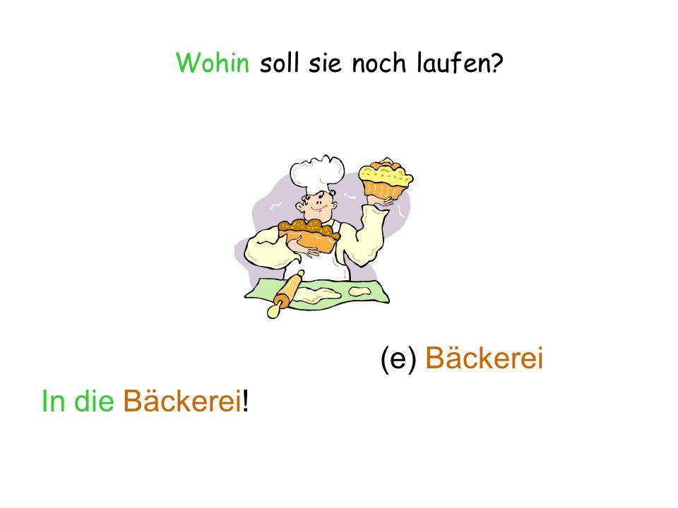 Wohin soll sie noch laufen? (e) Bäckerei In die Bäckerei!