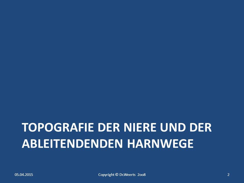 TOPOGRAFIE DER NIERE UND DER ABLEITENDENDEN HARNWEGE 05.04.2015Copyright © Dr.Weerts 2oo82