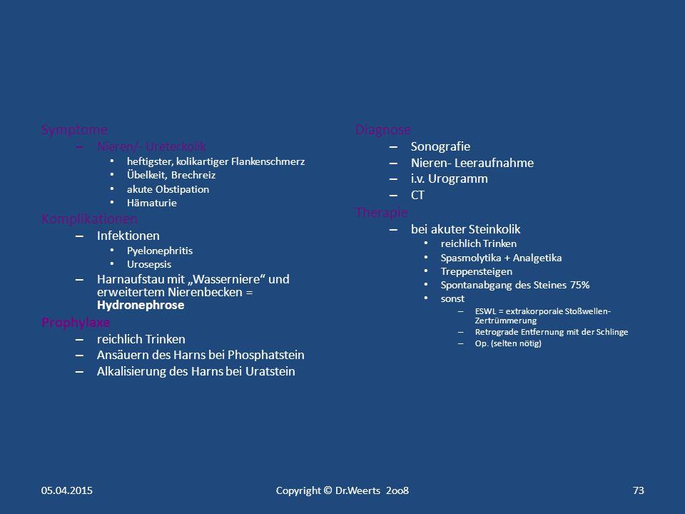Nephrolithiasis (Nierensteinleiden) – 5% der Bevölkerung – Männer Lokalisation – Nierenkelche – Nierenbecken (Ausgussstein) Steinarten – Ca- Steine 80% – Harnsäure (Urat) - Steine 15% – Magnesiumphosphat- Steine 4% – Zystin- Steine 1% Ursachen – erhöhter Harnsäurespiegel – erhöhter Calciumspiegel – Harnstauung – Harnwegsinfekte – Dursten – kg- Abnahme – saurer Urin  Uratsteine – alkalischer Urin  Phosphatsteine 05.04.2015Copyright © Dr.Weerts 2oo872