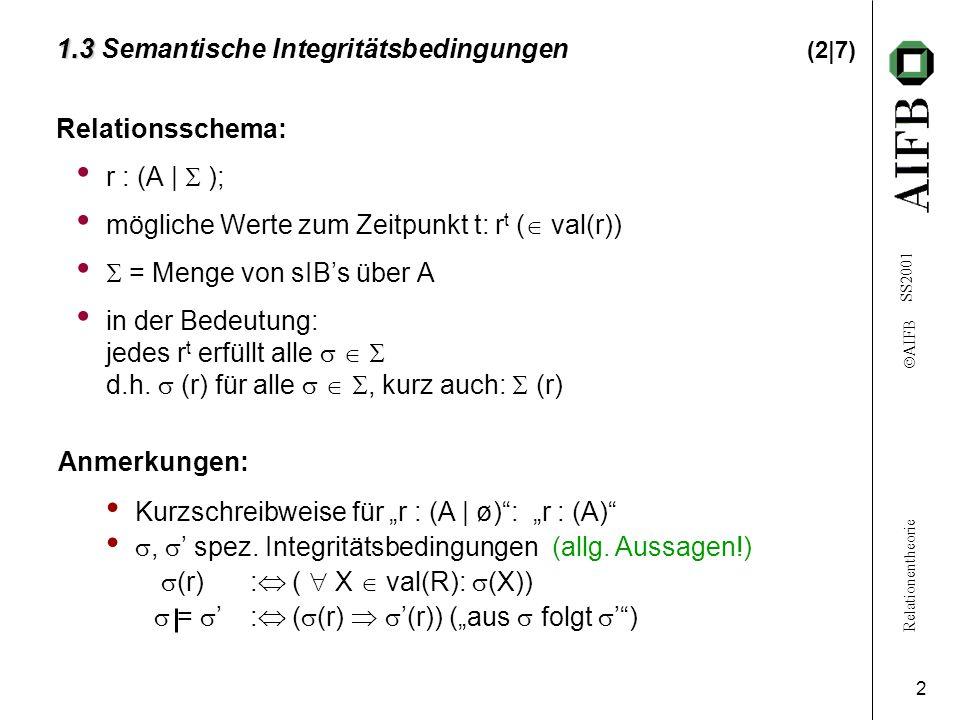 Relationentheorie  AIFB SS2001 2 1.3 1.3 Semantische Integritätsbedingungen (2|7) Relationsschema: r : (A |  ); mögliche Werte zum Zeitpunkt t: r t
