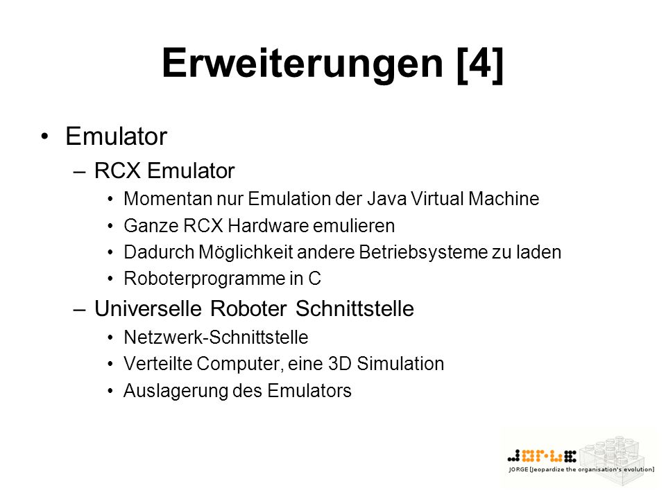Erweiterungen [4] Emulator –RCX Emulator Momentan nur Emulation der Java Virtual Machine Ganze RCX Hardware emulieren Dadurch Möglichkeit andere Betriebsysteme zu laden Roboterprogramme in C –Universelle Roboter Schnittstelle Netzwerk-Schnittstelle Verteilte Computer, eine 3D Simulation Auslagerung des Emulators
