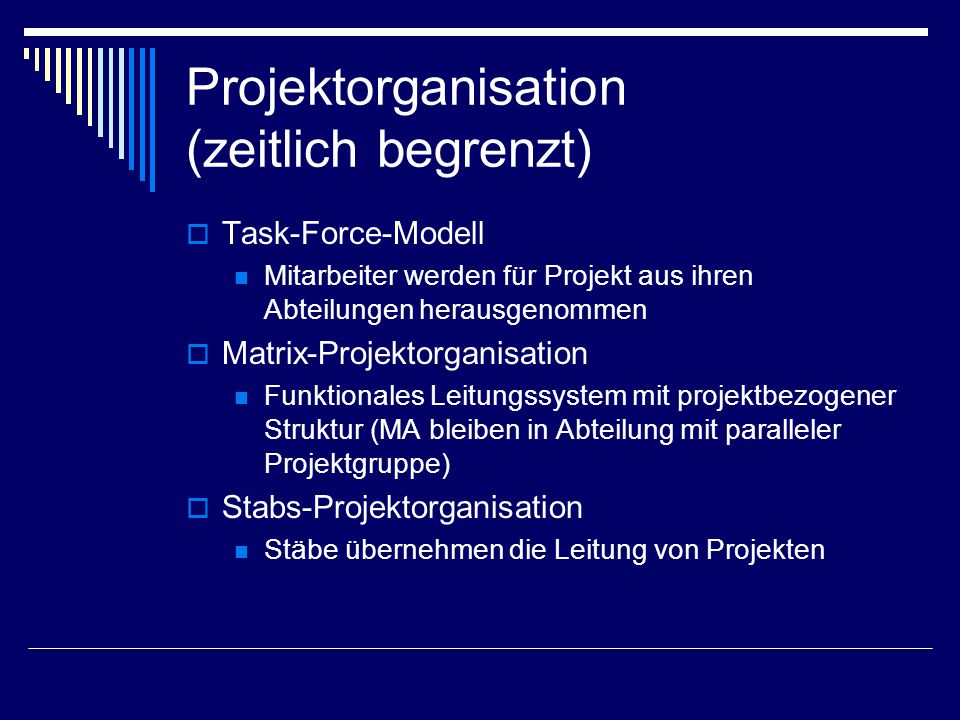 Projektorganisation (zeitlich begrenzt)  Task-Force-Modell Mitarbeiter werden für Projekt aus ihren Abteilungen herausgenommen  Matrix-Projektorgani