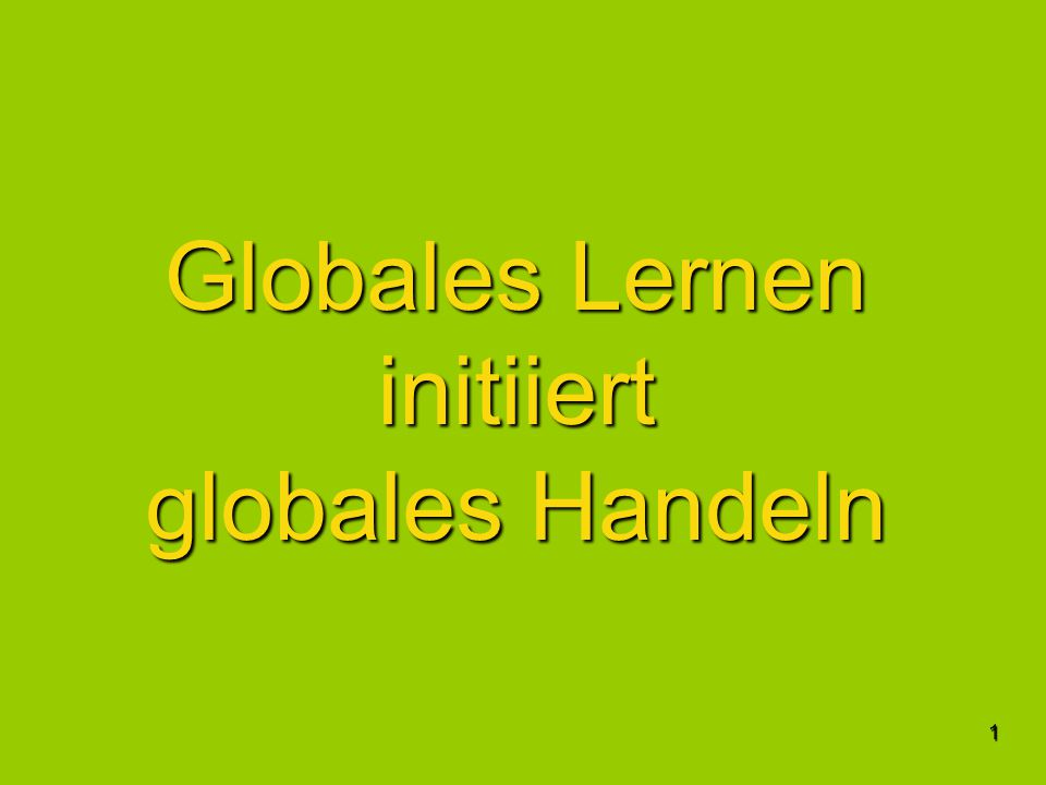 1 Globales Lernen initiiert globales Handeln