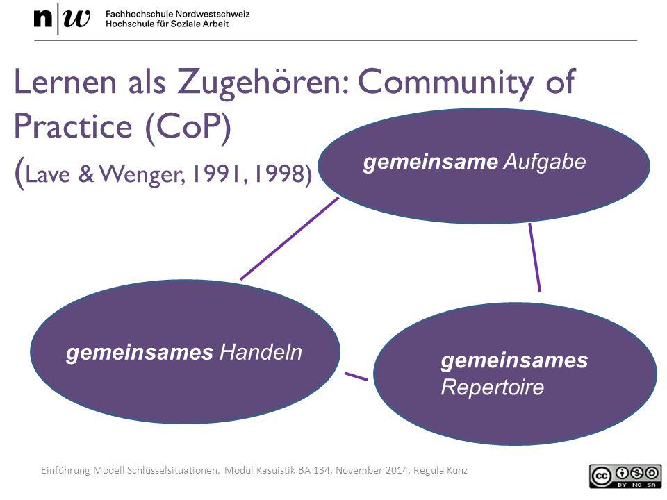 Einführung Modell Schlüsselsituationen, Modul Kasuistik BA 134, November 2014, Regula Kunz Lernen als Zugehören: Community of Practice (CoP) ( Lave & Wenger, 1991, 1998) gemeinsame Aufgabe gemeinsames Handeln gemeinsames Repertoire