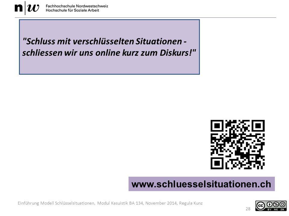 Einführung Modell Schlüsselsituationen, Modul Kasuistik BA 134, November 2014, Regula Kunz 28 www.schluesselsituationen.ch Schluss mit verschlüsselten Situationen - schliessen wir uns online kurz zum Diskurs!