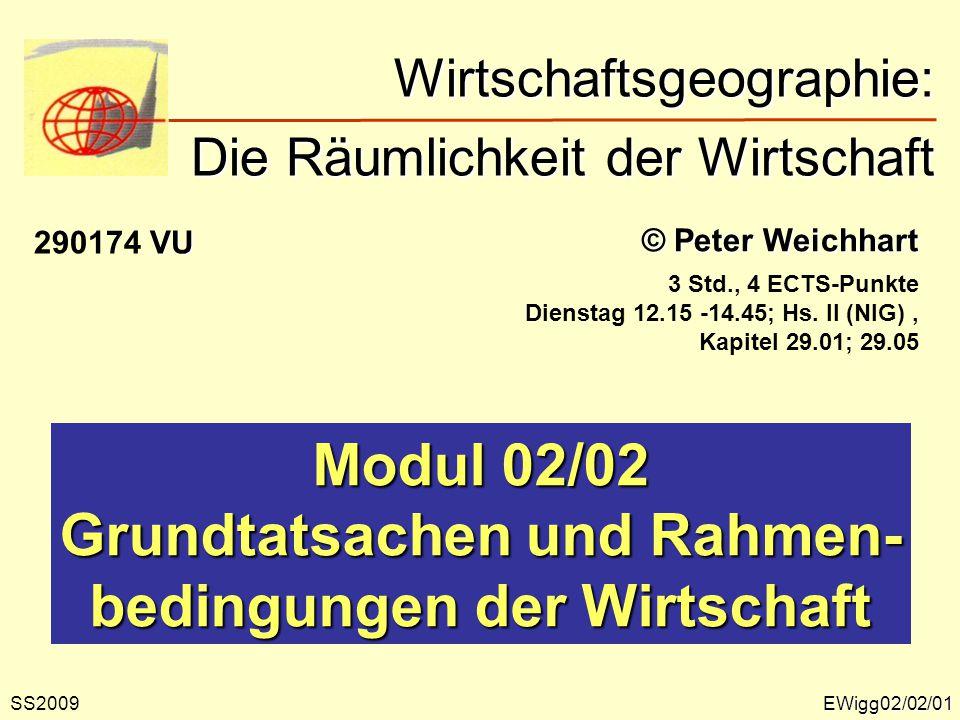EWigg02/02/01 © Peter Weichhart Modul 02/02 Grundtatsachen und Rahmen- bedingungen der Wirtschaft Wirtschaftsgeographie: Die Räumlichkeit der Wirtscha
