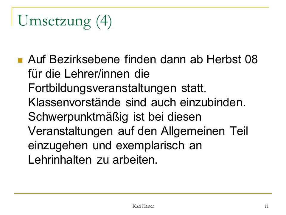 Karl Hauer 11 Umsetzung (4) Auf Bezirksebene finden dann ab Herbst 08 für die Lehrer/innen die Fortbildungsveranstaltungen statt.