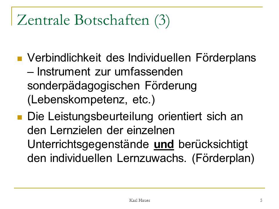 Karl Hauer 5 Zentrale Botschaften (3) Verbindlichkeit des Individuellen Förderplans – Instrument zur umfassenden sonderpädagogischen Förderung (Lebenskompetenz, etc.) Die Leistungsbeurteilung orientiert sich an den Lernzielen der einzelnen Unterrichtsgegenstände und berücksichtigt den individuellen Lernzuwachs.