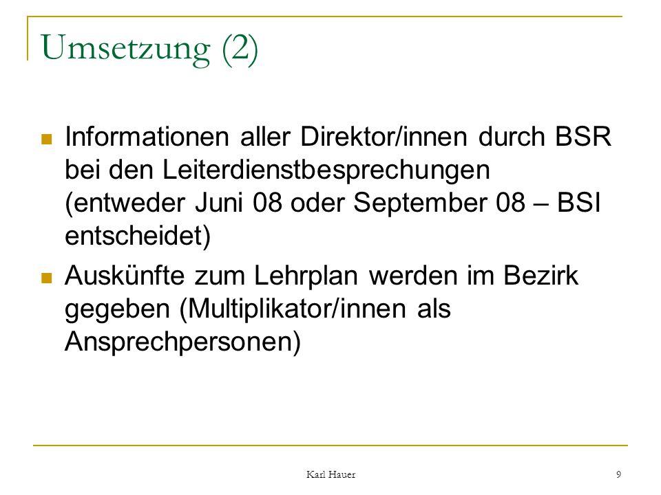 Karl Hauer 9 Umsetzung (2) Informationen aller Direktor/innen durch BSR bei den Leiterdienstbesprechungen (entweder Juni 08 oder September 08 – BSI entscheidet) Auskünfte zum Lehrplan werden im Bezirk gegeben (Multiplikator/innen als Ansprechpersonen)