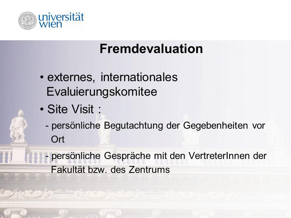 Fremdevaluation externes, internationales Evaluierungskomitee Site Visit : - persönliche Begutachtung der Gegebenheiten vor Ort - persönliche Gespräche mit den VertreterInnen der Fakultät bzw.