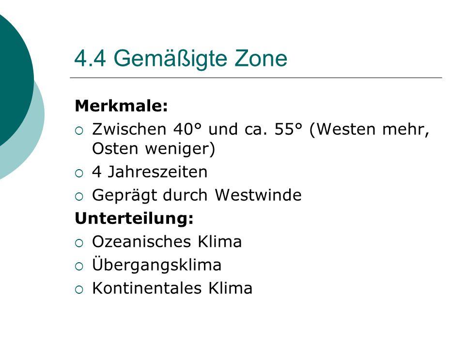 4.4 Gemäßigte Zone Merkmale:  Zwischen 40° und ca. 55° (Westen mehr, Osten weniger)  4 Jahreszeiten  Geprägt durch Westwinde Unterteilung:  Ozeani