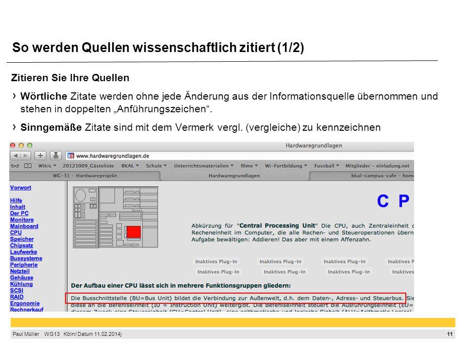 """11 Paul Müller  WG13  Köln/ Datum 11.02.2014j So werden Quellen wissenschaftlich zitiert (1/2) Zitieren Sie Ihre Quellen Wörtliche Zitate werden ohne jede Änderung aus der Informationsquelle übernommen und stehen in doppelten """"Anführungszeichen ."""