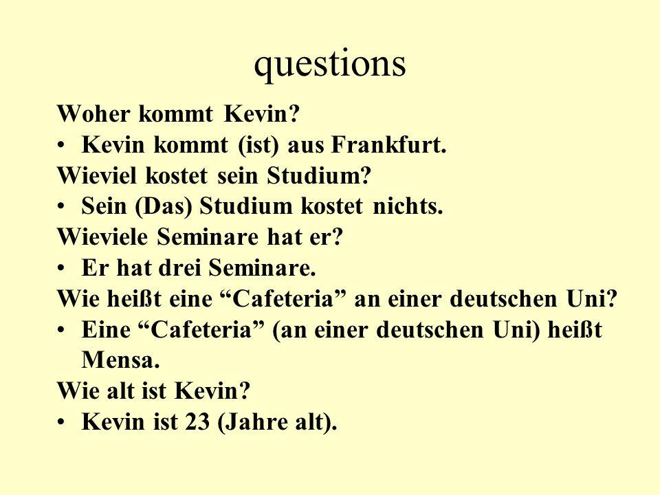 questions Woher kommt Kevin? Kevin kommt (ist) aus Frankfurt. Wieviel kostet sein Studium? Sein (Das) Studium kostet nichts. Wieviele Seminare hat er?