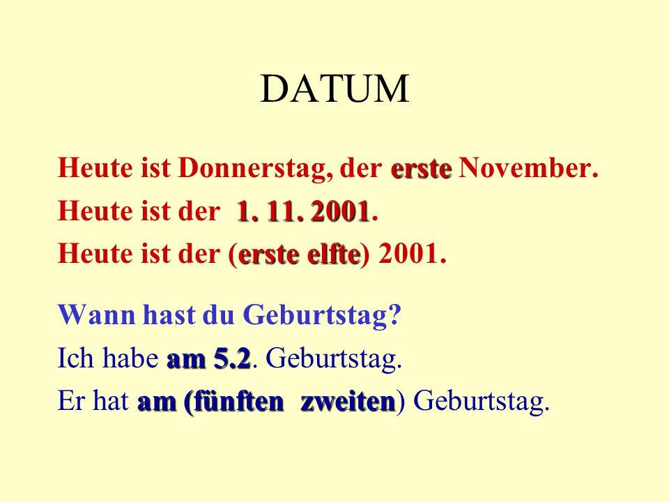DATUM erste Heute ist Donnerstag, der erste November. 1. 11. 2001 Heute ist der 1. 11. 2001. erste elfte Heute ist der (erste elfte) 2001. Wann hast d