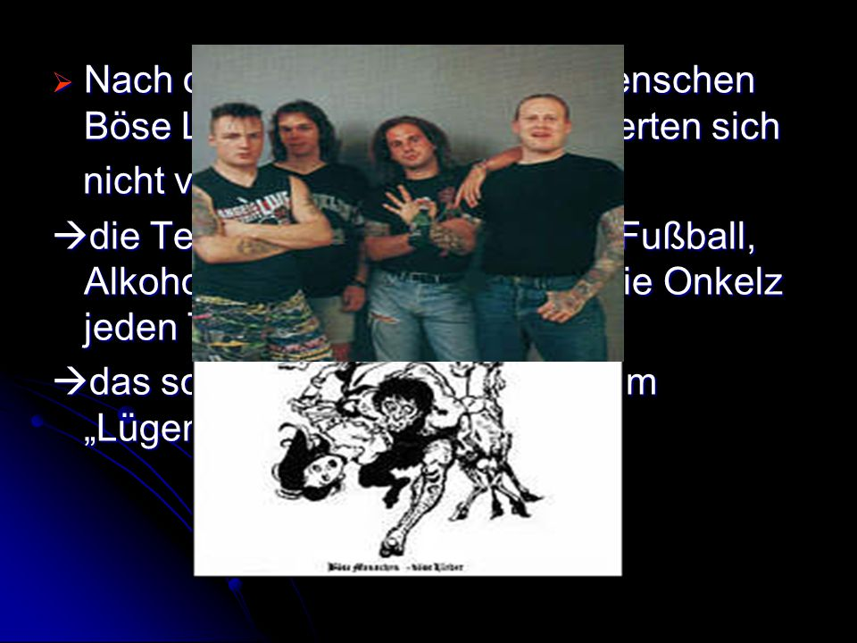 """ Nach dem Album kam """"Böse Menschen Böse Lieder"""" und die Texte änderten sich nicht viel nicht viel  die Texte handelten weiter von Fußball, Alkohol u"""