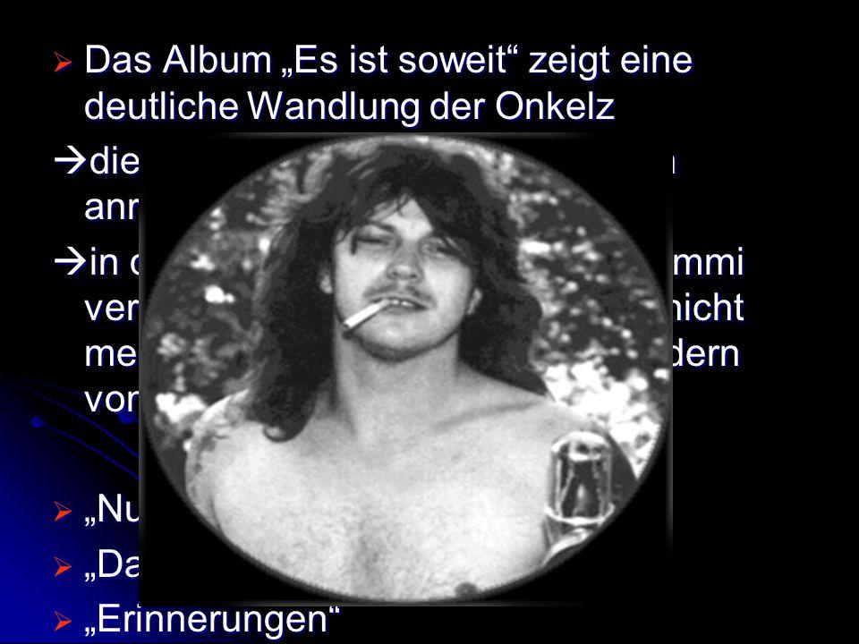 """ Das Album """"Es ist soweit"""" zeigt eine deutliche Wandlung der Onkelz  die Texte sollten zum Nachdenken anregen  in dem Album wird der Tod von Trimmi"""