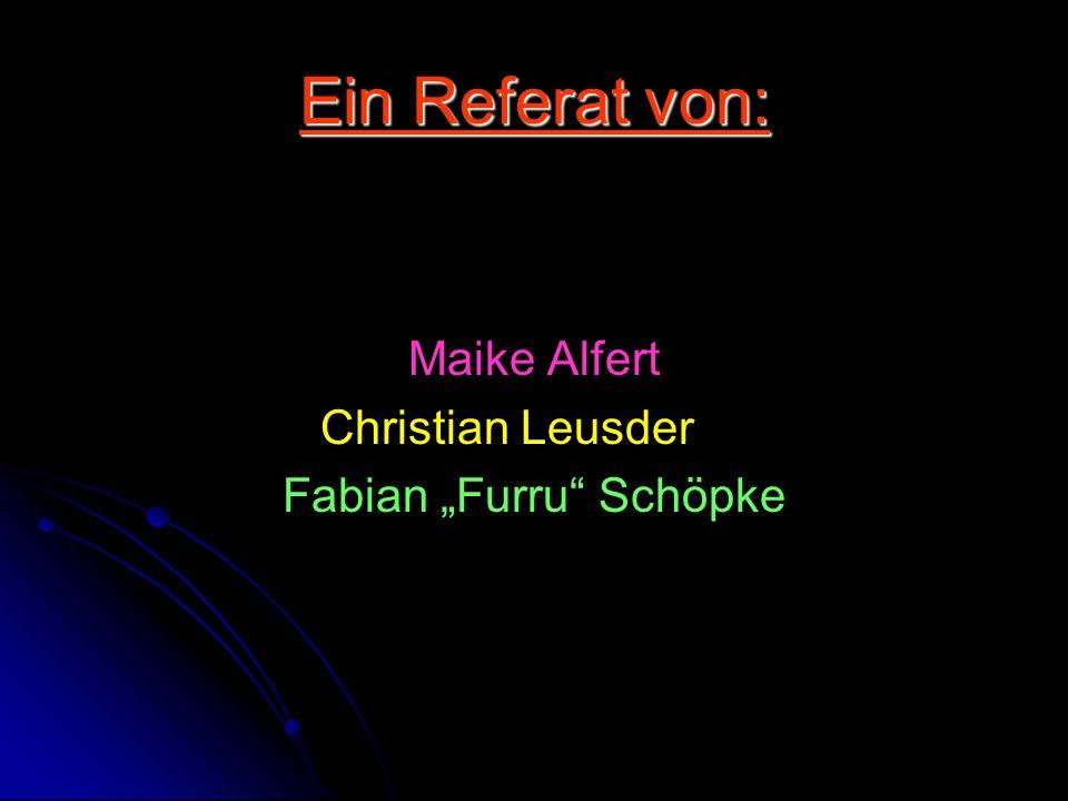 "Ein Referat von: Maike Alfert Christian Leusder Fabian ""Furru"" Schöpke"