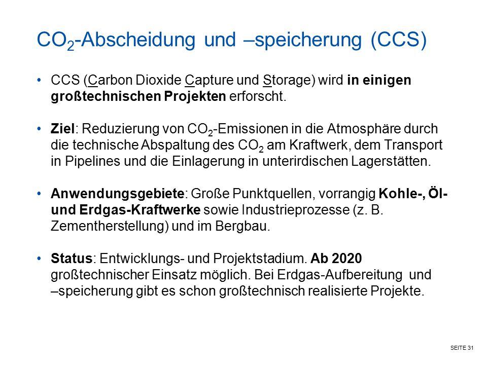 SEITE 31 CO 2 -Abscheidung und –speicherung (CCS) CCS (Carbon Dioxide Capture und Storage) wird in einigen großtechnischen Projekten erforscht. Ziel: