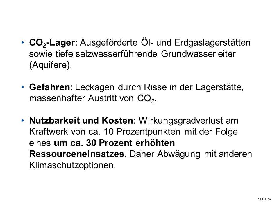 SEITE 32 CO 2 -Lager: Ausgeförderte Öl- und Erdgaslagerstätten sowie tiefe salzwasserführende Grundwasserleiter (Aquifere). Gefahren: Leckagen durch R