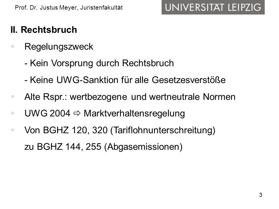 3 Prof. Dr. Justus Meyer, Juristenfakultät II. Rechtsbruch  Regelungszweck - Kein Vorsprung durch Rechtsbruch - Keine UWG-Sanktion für alle Gesetzesv