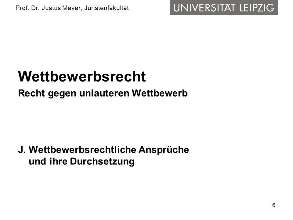 6 Prof. Dr. Justus Meyer, Juristenfakultät Wettbewerbsrecht Recht gegen unlauteren Wettbewerb J. Wettbewerbsrechtliche Ansprüche und ihre Durchsetzung